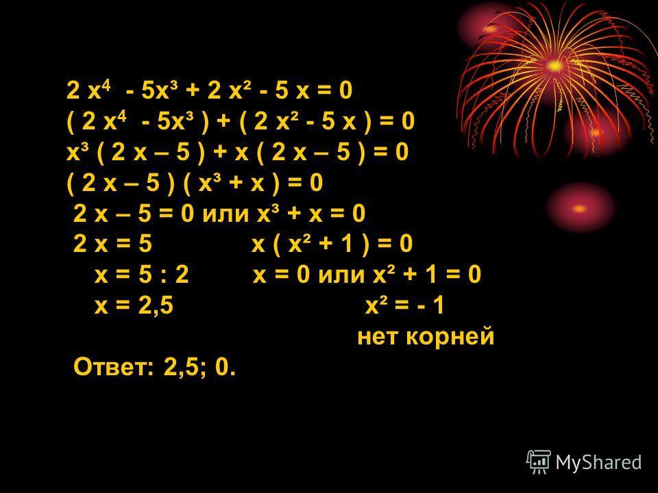 2 х 4 - 5х³ + 2 х² - 5 х = 0 ( 2 х 4 - 5х³ ) + ( 2 х² - 5 х ) = 0 х³ ( 2 х – 5 ) + х ( 2 х – 5 ) = 0 ( 2 х – 5 ) ( х³ + х ) = 0 2 х – 5 = 0 или х³ + х = 0 2 х = 5 х ( х² + 1 ) = 0 х = 5 : 2 х = 0 или х² + 1 = 0 х = 2,5 х² = - 1 нет корней Ответ: 2,5;