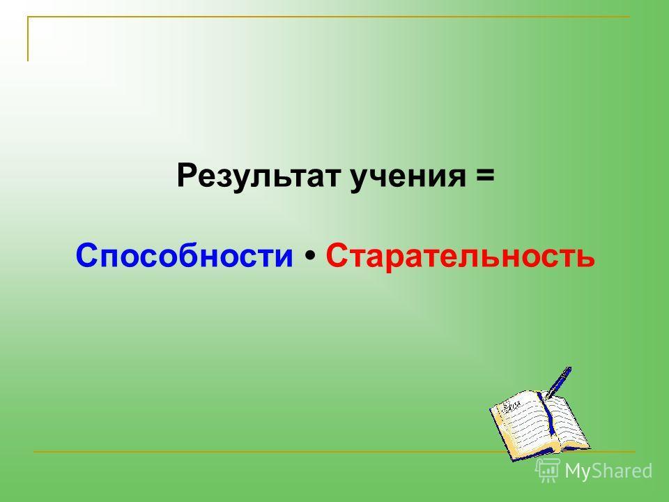Результат учения = Способности Старательность