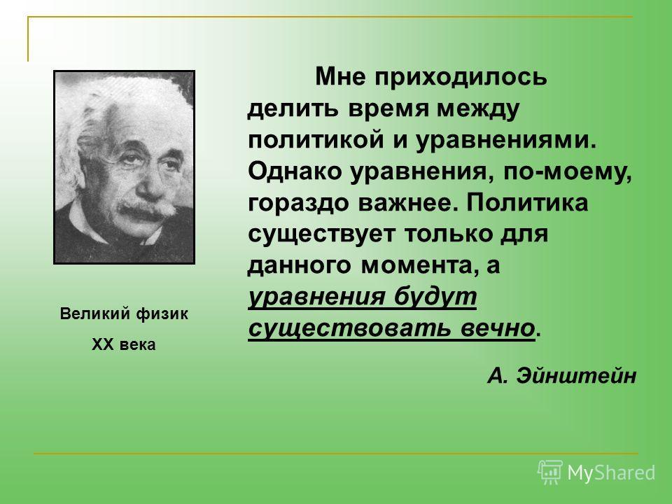 Мне приходилось делить время между политикой и уравнениями. Однако уравнения, по-моему, гораздо важнее. Политика существует только для данного момента, а уравнения будут существовать вечно. А. Эйнштейн Великий физик XX века