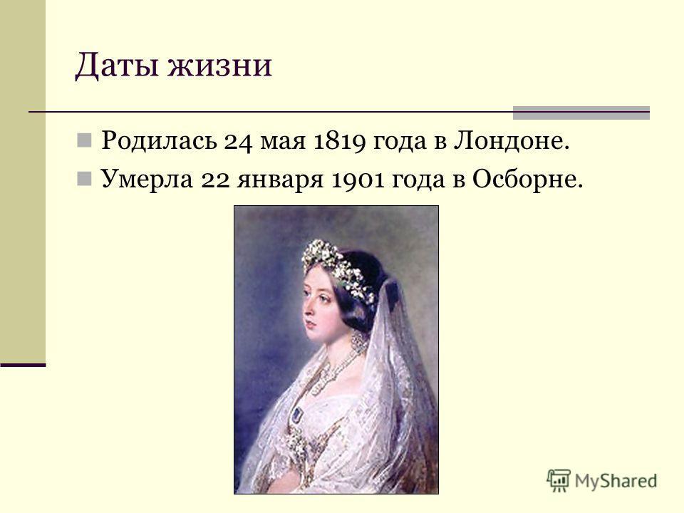 Даты жизни Родилась 24 мая 1819 года в Лондоне. Умерла 22 января 1901 года в Осборне.
