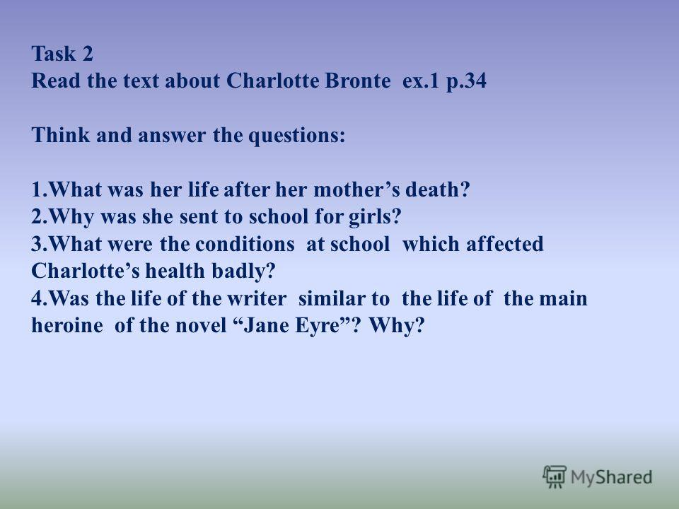 Task 2 Read the text about Charlotte Bronte ex.1 p.34 Think and answer the questions: 1.What was her life after her mothers death? 2.Why was she sent to school for girls? 3.What were the conditions at school which affected Charlottes health badly? 4.