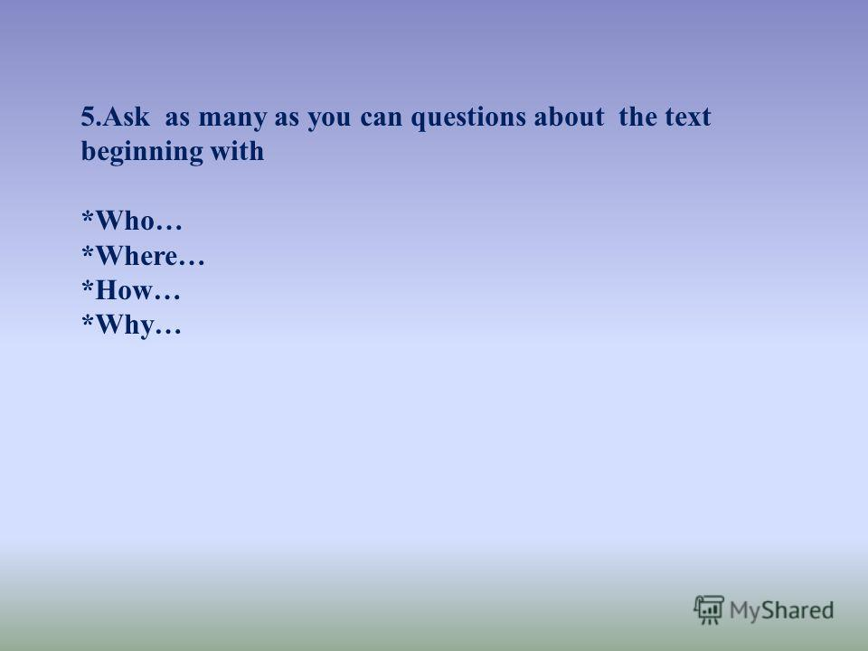 5.Ask as many as you can questions about the text beginning with *Who… *Where… *How… *Why…