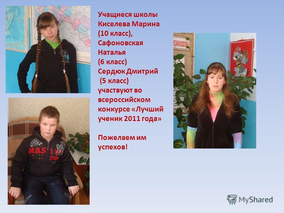 Учащиеся школы Киселева Марина (10 класс), Сафоновская Наталья (6 класс) Сердюк Дмитрий (5 класс) участвуют во всероссийском конкурсе «Лучший ученик 2011 года» Пожелаем им успехов!