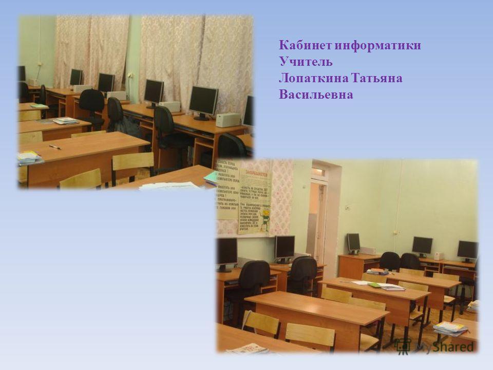 Кабинет информатики Учитель Лопаткина Татьяна Васильевна