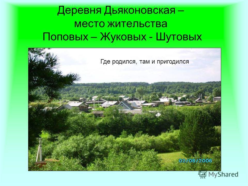 Деревня Дьяконовская – место жительства Поповых – Жуковых - Шутовых Где родился, там и пригодился