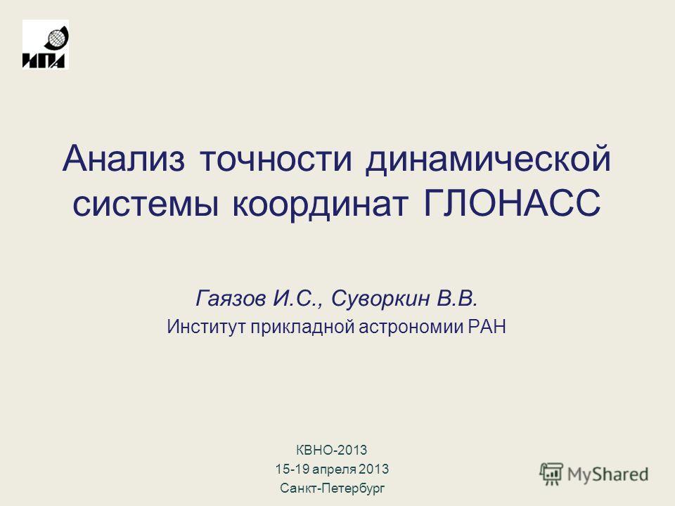 Анализ точности динамической системы координат ГЛОНАСС Гаязов И.С., Суворкин В.В. Институт прикладной астрономии РАН КВНО-2013 15-19 апреля 2013 Санкт-Петербург