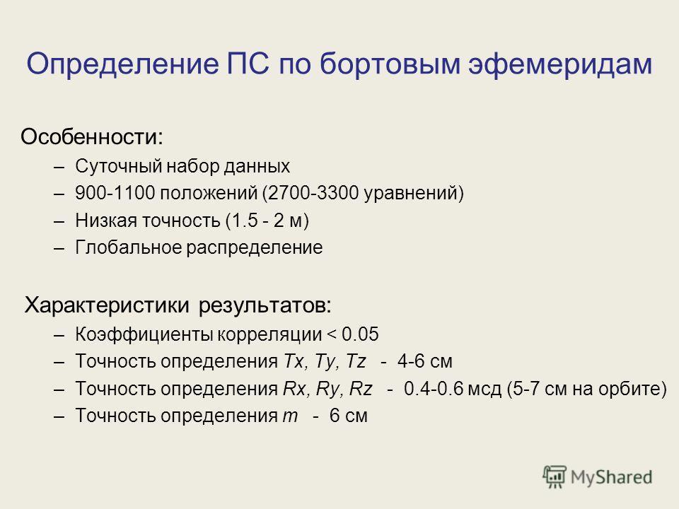 Определение ПС по бортовым эфемеридам Особенности: –Суточный набор данных –900-1100 положений (2700-3300 уравнений) –Низкая точность (1.5 - 2 м) –Глобальное распределение Характеристики результатов: –Коэффициенты корреляции < 0.05 –Точность определен