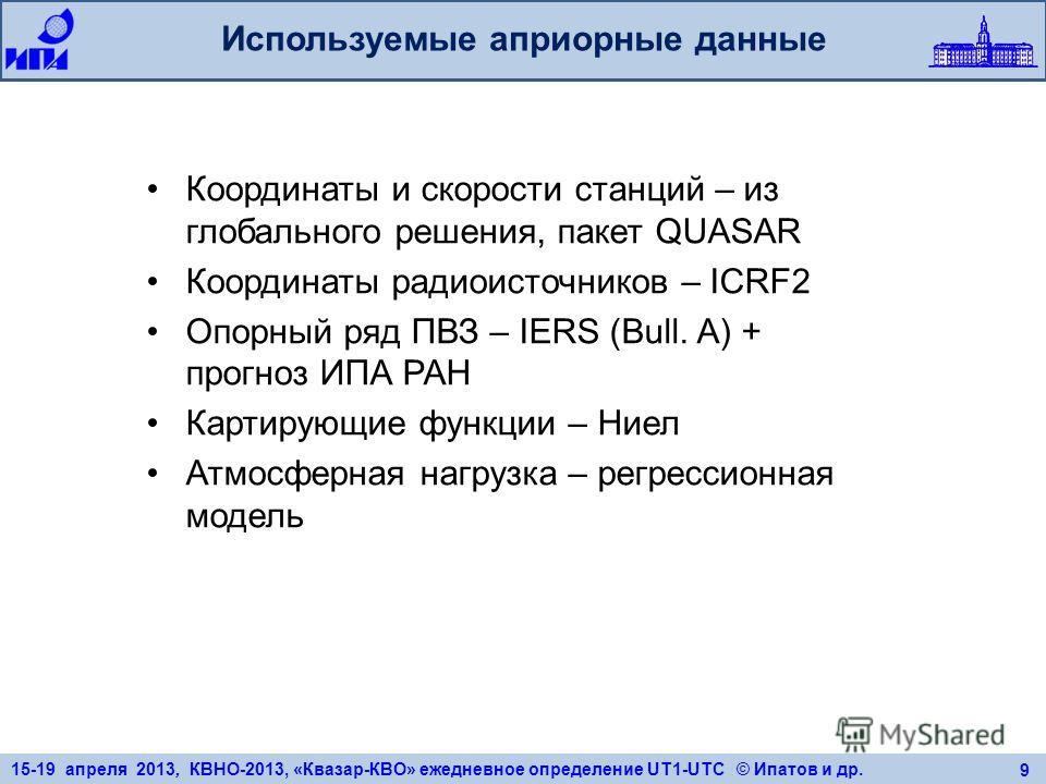15-19 апреля 2013, КВНО-2013, «Квазар-КВО» ежедневное определение UT1-UTC © Ипатов и др. 9 Используемые априорные данные Координаты и скорости станций – из глобального решения, пакет QUASAR Координаты радиоисточников – ICRF2 Опорный ряд ПВЗ – IERS (B
