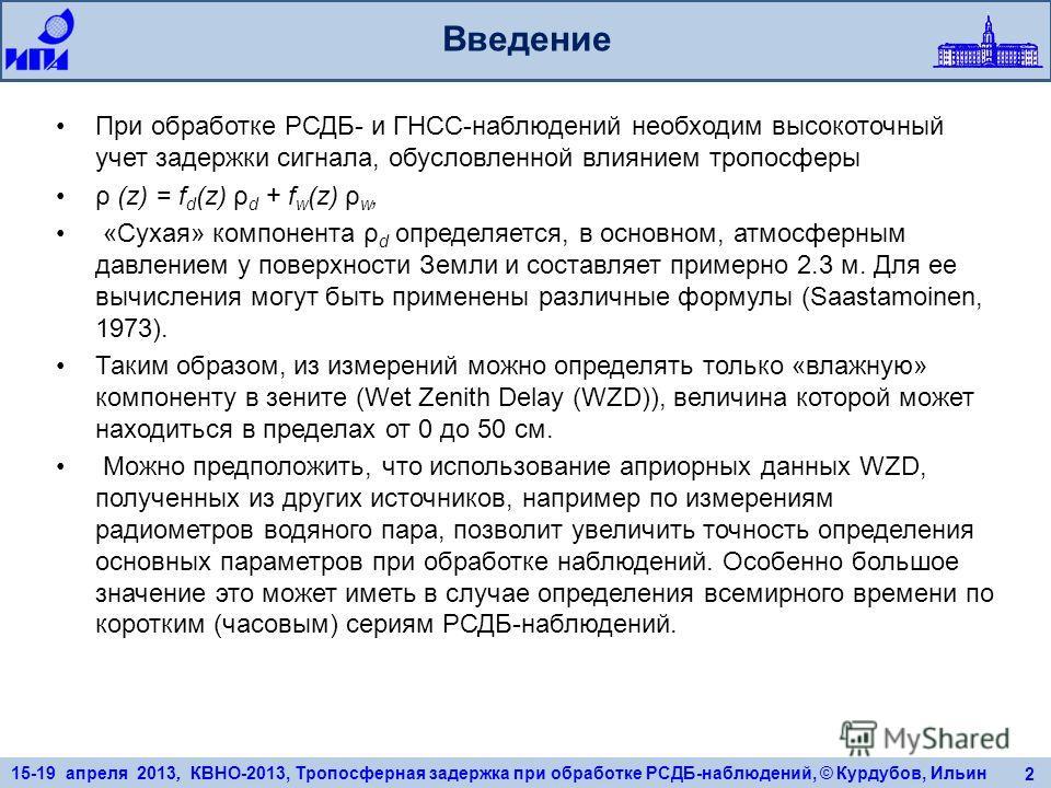 15-19 апреля 2013, КВНО-2013, Тропосферная задержка при обработке РСДБ-наблюдений, © Курдубов, Ильин 2 Введение При обработке РСДБ- и ГНСС-наблюдений необходим высокоточный учет задержки сигнала, обусловленной влиянием тропосферы ρ (z) = f d (z) ρ d