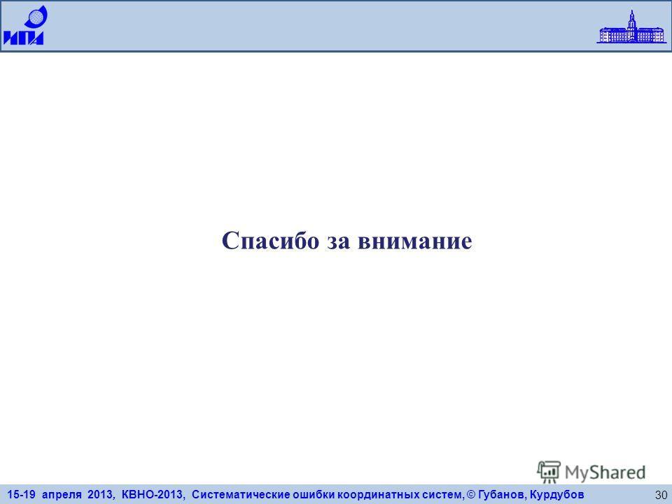 15-19 апреля 2013, КВНО-2013, Систематические ошибки координатных систем, © Губанов, Курдубов 30 Спасибо за внимание