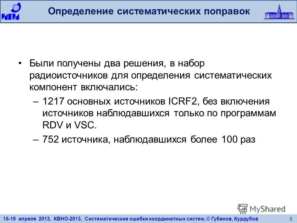15-19 апреля 2013, КВНО-2013, Систематические ошибки координатных систем, © Губанов, Курдубов 5 Определение систематических поправок Были получены два решения, в набор радиоисточников для определения систематических компонент включались: –1217 основн