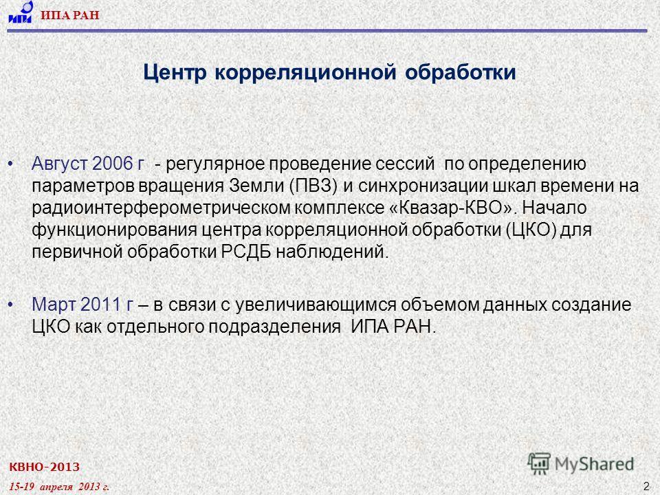 КВНО-2013 15-19 апреля 2013 г. ИПА РАН 2 Центр корреляционной обработки Август 2006 г - регулярное проведение сессий по определению параметров вращения Земли (ПВЗ) и синхронизации шкал времени на радиоинтерферометрическом комплексе «Квазар-КВО». Нача
