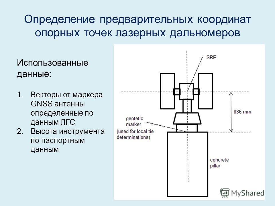 Определение предварительных координат опорных точек лазерных дальномеров Использованные данные: 1.Векторы от маркера GNSS антенны определенные по данным ЛГС 2.Высота инструмента по паспортным данным