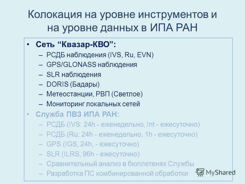 Колокация на уровне инструментов и на уровне данных в ИПА РАН Сеть Квазар-КВО: –РСДБ наблюдения (IVS, Ru, EVN) –GPS/GLONASS наблюдения –SLR наблюдения –DORIS (Бадары) –Метеостанции, РВП (Светлое) –Мониторинг локальных сетей Служба ПВЗ ИПА РАН: –РСДБ