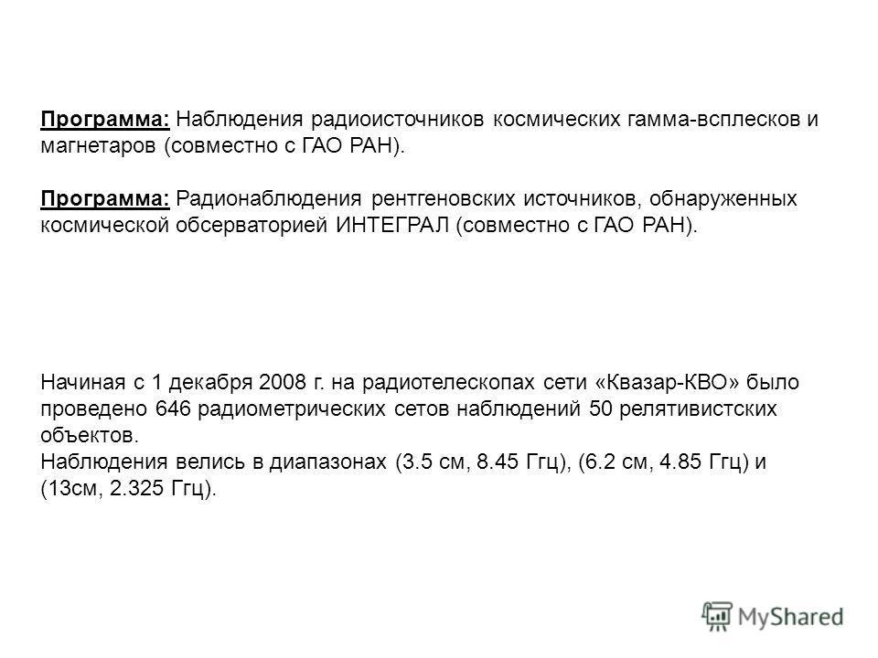 Программа: Наблюдения радиоисточников космических гамма-всплесков и магнетаров (совместно с ГАО РАН). Программа: Радионаблюдения рентгеновских источников, обнаруженных космической обсерваторией ИНТЕГРАЛ (совместно с ГАО РАН). Начиная с 1 декабря 2008