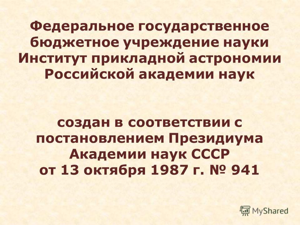 Федеральное государственное бюджетное учреждение науки Институт прикладной астрономии Российской академии наук создан в соответствии с постановлением Президиума Академии наук СССР от 13 октября 1987 г. 941