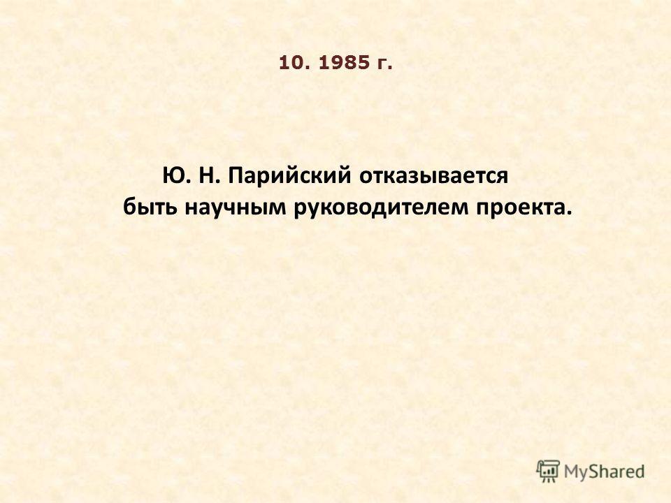 10. 1985 г. Ю. Н. Парийский отказывается быть научным руководителем проекта.