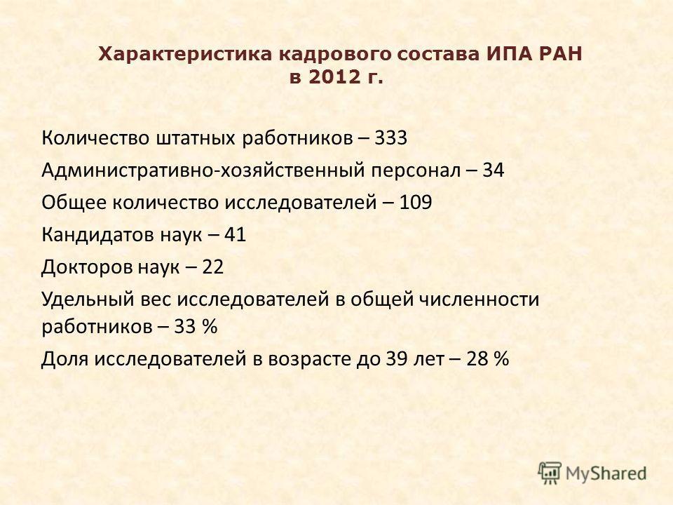 Характеристика кадрового состава ИПА РАН в 2012 г. Количество штатных работников – 333 Административно-хозяйственный персонал – 34 Общее количество исследователей – 109 Кандидатов наук – 41 Докторов наук – 22 Удельный вес исследователей в общей числе