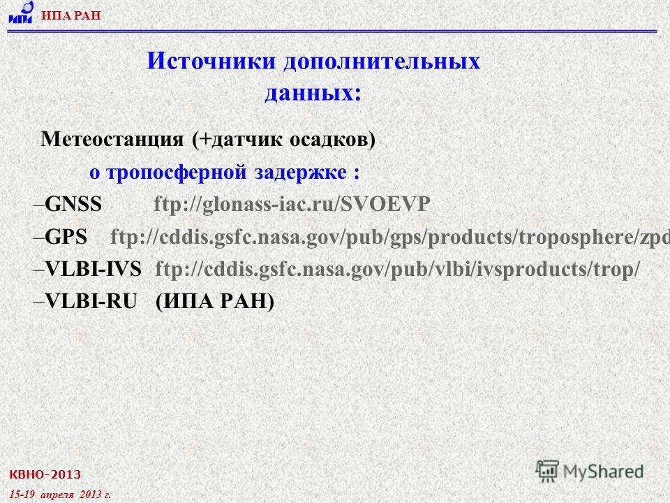 КВНО-2013 15-19 апреля 2013 г. ИПА РАН Метеостанция (+датчик осадков) о тропосферной задержке : –GNSS ftp://glonass-iac.ru/SVOEVP –GPS ftp://cddis.gsfc.nasa.gov/pub/gps/products/troposphere/zpd/ –VLBI-IVS ftp://cddis.gsfc.nasa.gov/pub/vlbi/ivsproduct