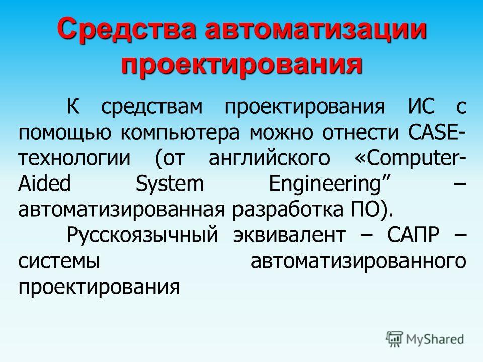 Средства автоматизации проектирования К средствам проектирования ИС с помощью компьютера можно отнести CASE- технологии (от английского «Computer- Aided System Engineering – автоматизированная разработка ПО). Русскоязычный эквивалент – САПР – системы