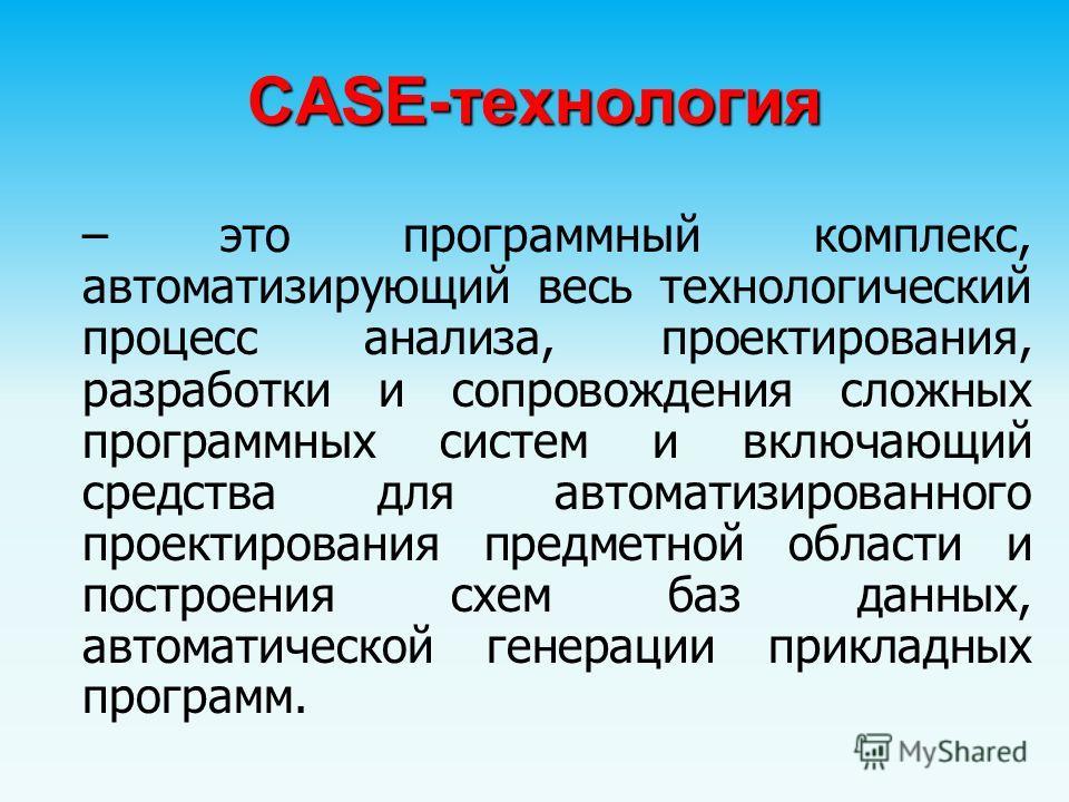 CASE-технология – это программный комплекс, автоматизирующий весь технологический процесс анализа, проектирования, разработки и сопровождения сложных программных систем и включающий средства для автоматизированного проектирования предметной области и