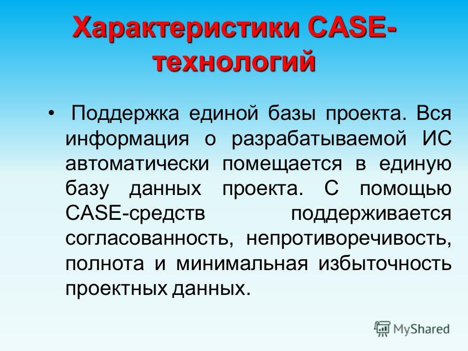 Характеристики CASE- технологий Поддержка единой базы проекта. Вся информация о разрабатываемой ИС автоматически помещается в единую базу данных проекта. С помощью CASE-средств поддерживается согласованность, непротиворечивость, полнота и минимальная