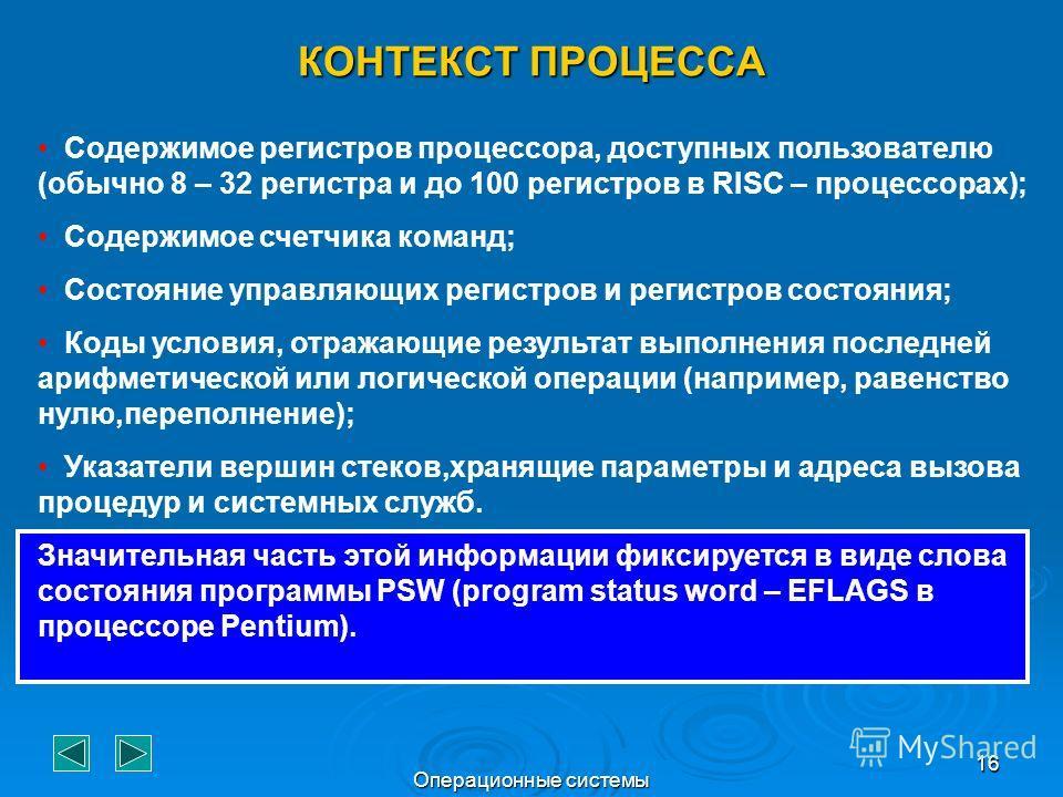 Операционные системы 16 КОНТЕКСТ ПРОЦЕССА Содержимое регистров процессора, доступных пользователю (обычно 8 – 32 регистра и до 100 регистров в RISC – процессорах); Содержимое счетчика команд; Состояние управляющих регистров и регистров состояния; Код