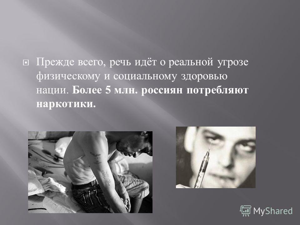 Прежде всего, речь идёт о реальной угрозе физическому и социальному здоровью нации. Более 5 млн. россиян потребляют наркотики.