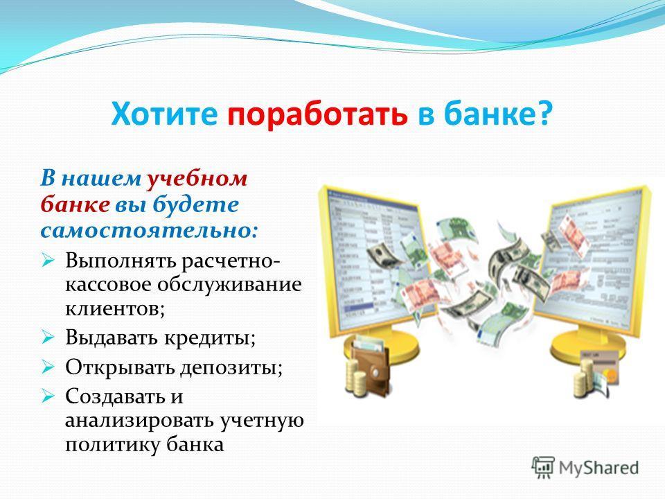 Хотите поработать в банке? В нашем учебном банке вы будете самостоятельно: Выполнять расчетно- кассовое обслуживание клиентов; Выдавать кредиты; Открывать депозиты; Создавать и анализировать учетную политику банка