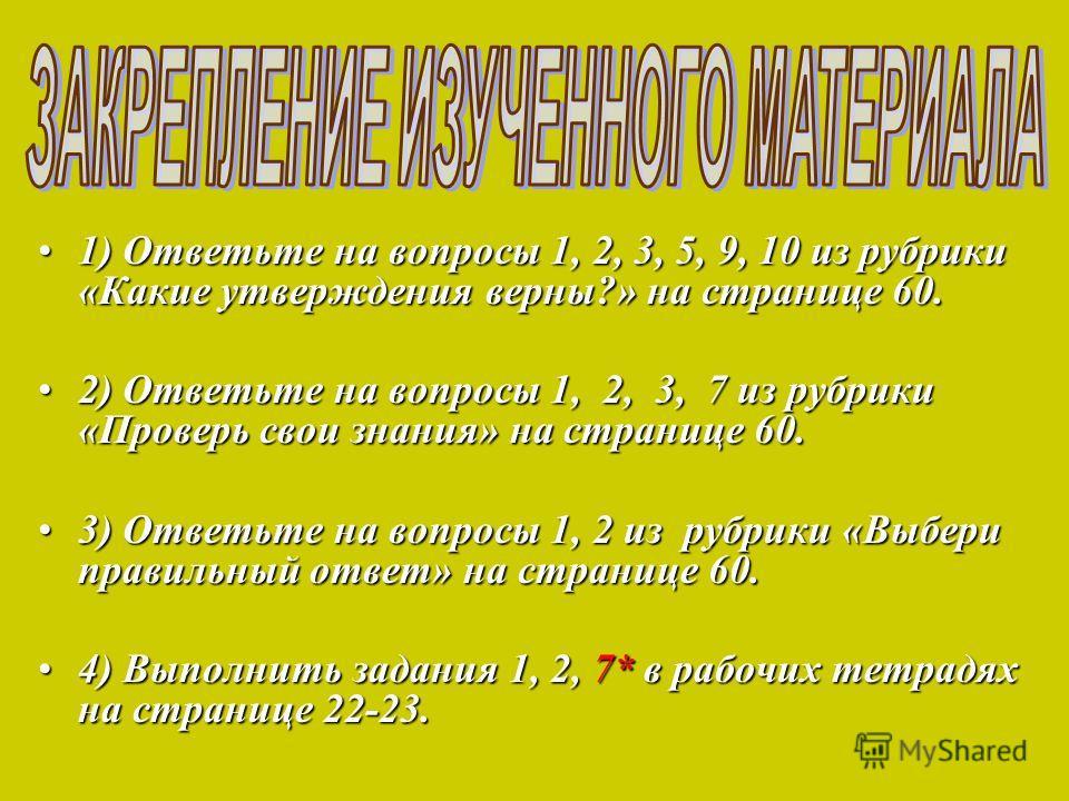 1) Ответьте на вопросы 1, 2, 3, 5, 9, 10 из рубрики «Какие утверждения верны?» на странице 60.1) Ответьте на вопросы 1, 2, 3, 5, 9, 10 из рубрики «Какие утверждения верны?» на странице 60. 2) Ответьте на вопросы 1, 2, 3, 7 из рубрики «Проверь свои зн