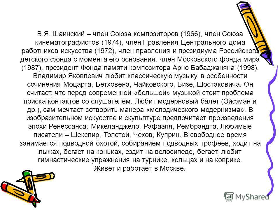 В.Я. Шаинский – член Союза композиторов (1966), член Союза кинематографистов (1974), член Правления Центрального дома работников искусства (1972), член правления и президиума Российского детского фонда с момента его основания, член Московского фонда