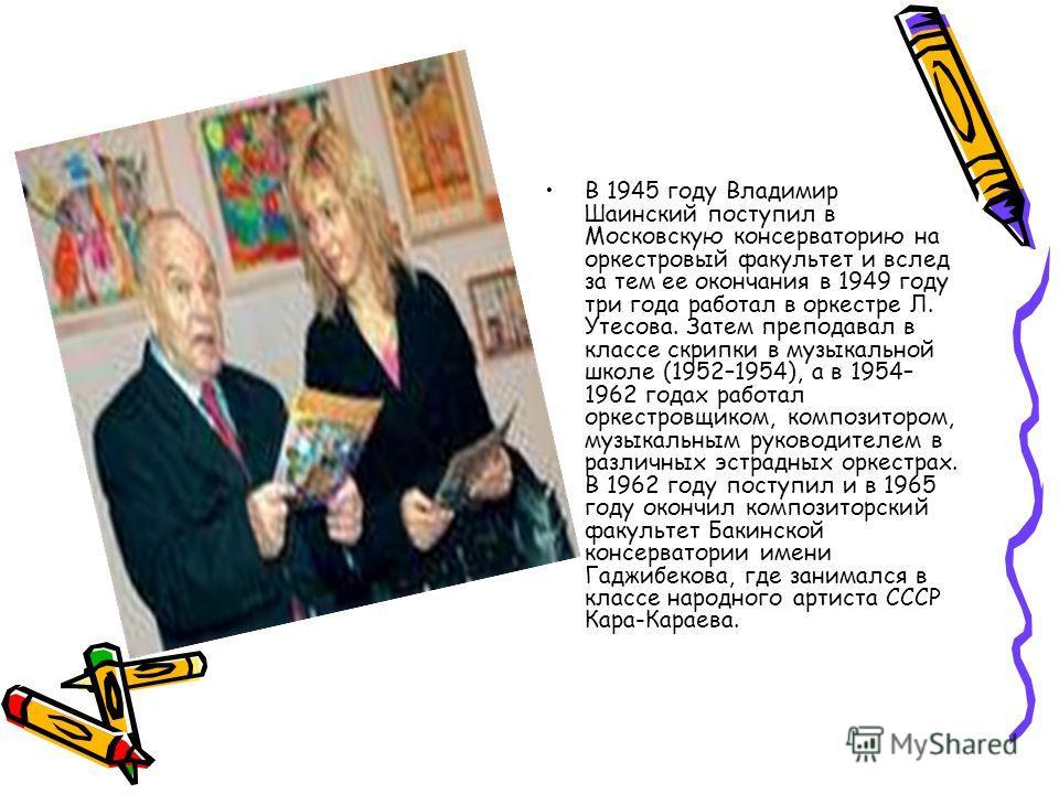 В 1945 году Владимир Шаинский поступил в Московскую консерваторию на оркестровый факультет и вслед за тем ее окончания в 1949 году три года работал в оркестре Л. Утесова. Затем преподавал в классе скрипки в музыкальной школе (1952–1954), а в 1954– 19