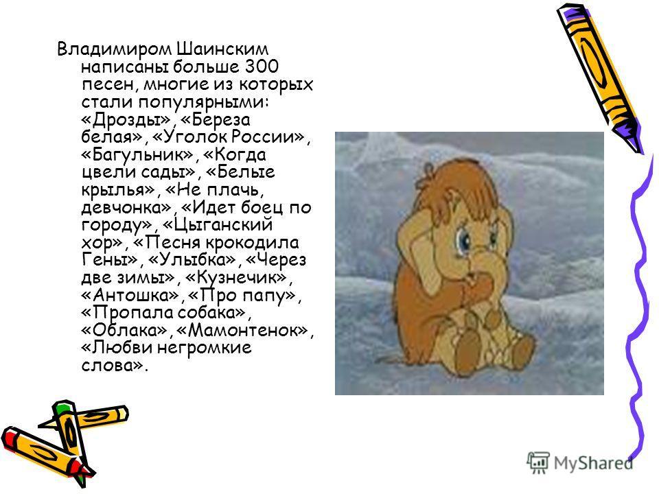 Владимиром Шаинским написаны больше 300 песен, многие из которых стали популярными: «Дрозды», «Береза белая», «Уголок России», «Багульник», «Когда цвели сады», «Белые крылья», «Не плачь, девчонка», «Идет боец по городу», «Цыганский хор», «Песня кроко