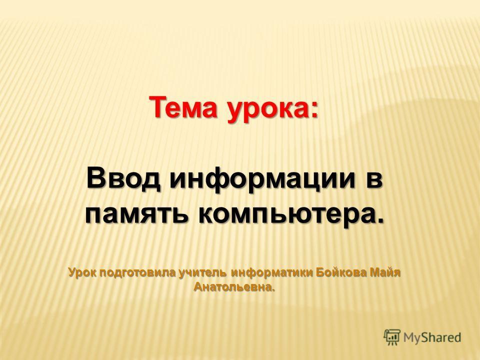 Тема урока: Ввод информации в память компьютера. Урок подготовила учитель информатики Бойкова Майя Анатольевна.