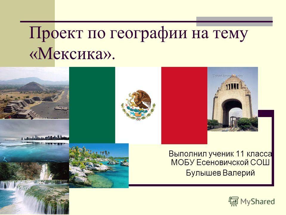 Проект по географии на тему «Мексика». Выполнил ученик 11 класса МОБУ Есеновичской СОШ Булышев Валерий