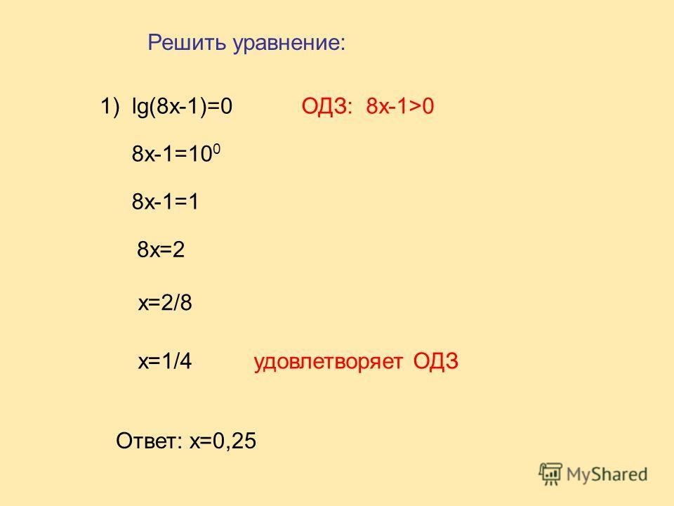 1) lg(8x-1)=0 8x-1=10 0 8x-1=1 8x=2 ОДЗ: 8x-1>0 x=2/8 x=1/4удовлетворяет ОДЗ Ответ: x=0,25 Решить уравнение: