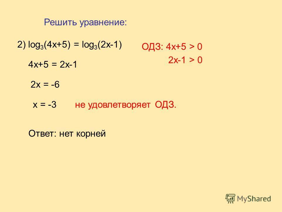2) log 3 (4x+5) = log 3 (2x-1) 4x+5 = 2x-1 2x = -6 ОДЗ: 4x+5 > 0 2x-1 > 0 x = -3не удовлетворяет ОДЗ. Ответ: нет корней