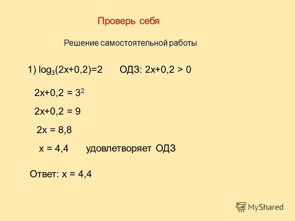 Проверь себя Решение самостоятельной работы 1) log 3 (2x+0,2)=2 ОДЗ: 2x+0,2 > 0 2x+0,2 = 3 2 2x+0,2 = 9 2x = 8,8 x = 4,4 Ответ: х = 4,4 удовлетворяет ОДЗ