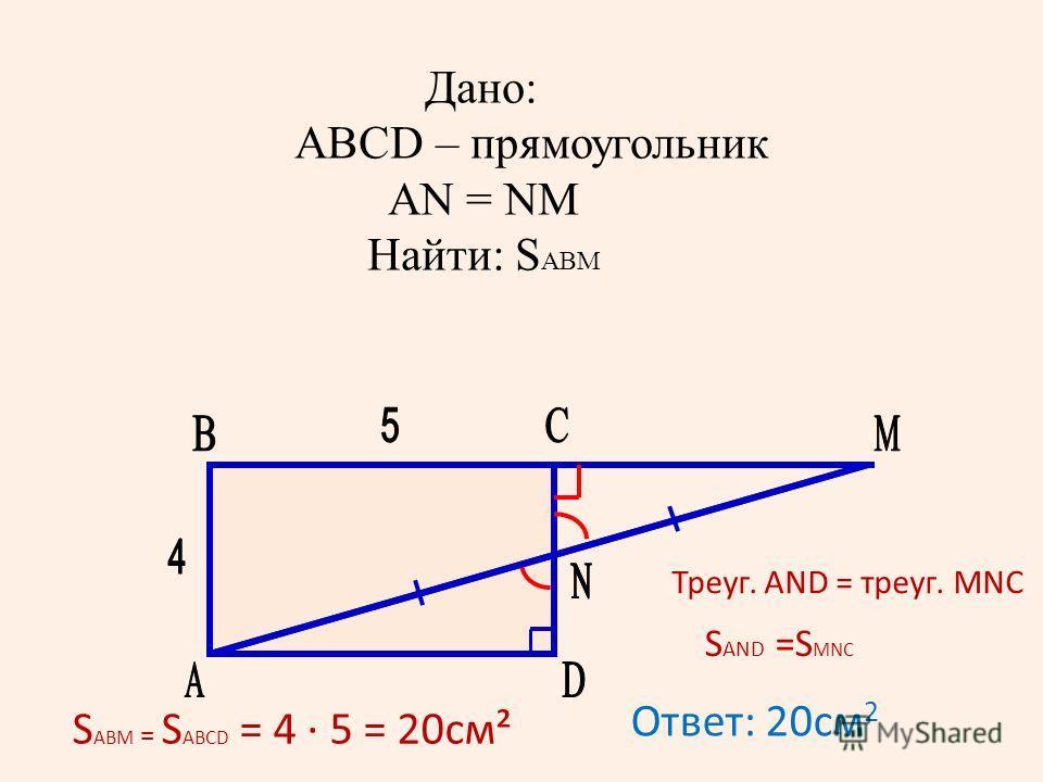 Дано: ABCD – прямоугольник AN = NM Найти: S АВМ Треуг. AND = треуг. MNC S AND =S MNC S ABM = S ABCD = 4 5 = 20см² Ответ: 20см 2
