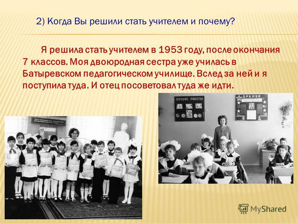 2) Когда Вы решили стать учителем и почему? Я решила стать учителем в 1953 году, после окончания 7 классов. Моя двоюродная сестра уже училась в Батыревском педагогическом училище. Вслед за ней и я поступила туда. И отец посоветовал туда же идти.