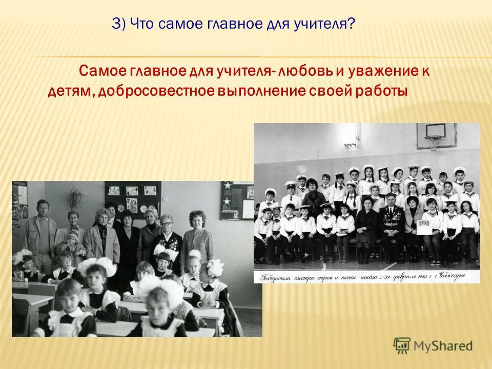 3) Что самое главное для учителя? Самое главное для учителя- любовь и уважение к детям, добросовестное выполнение своей работы
