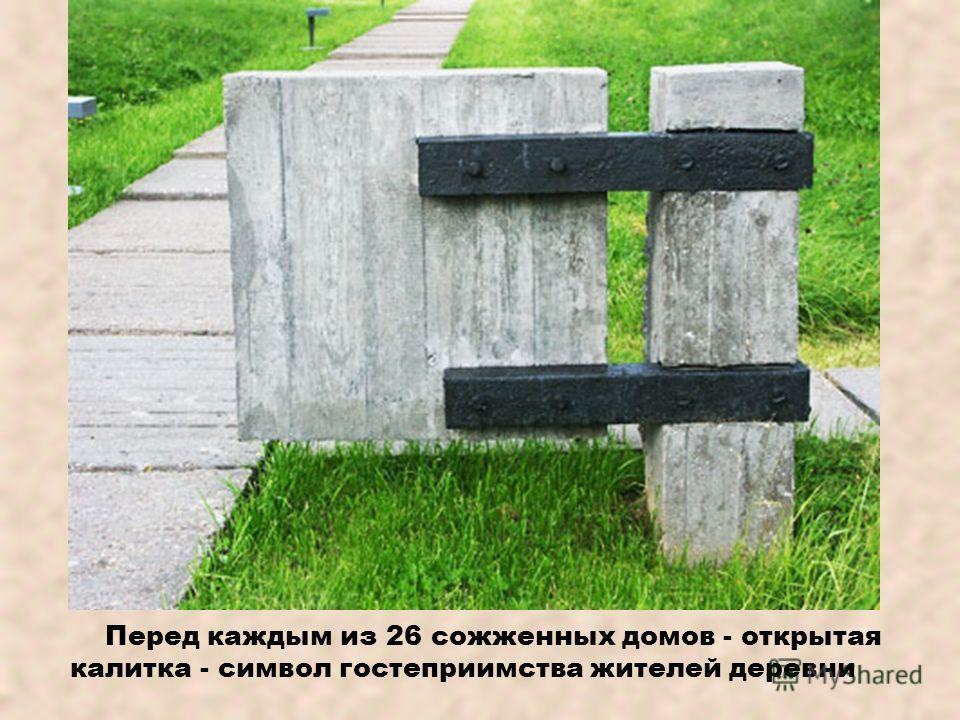 Перед каждым из 26 сожженных домов - открытая калитка - символ гостеприимства жителей деревни