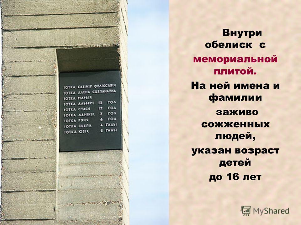 Внутри обелиск с мемориальной плитой. На ней имена и фамилии заживо сожженных людей, указан возраст детей до 16 лет