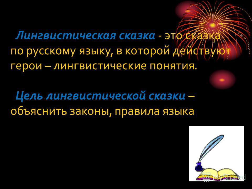 Лингвистическая сказка - это сказка по русскому языку, в которой действуют герои – лингвистические понятия. Цель лингвистической сказки – объяснить законы, правила языка