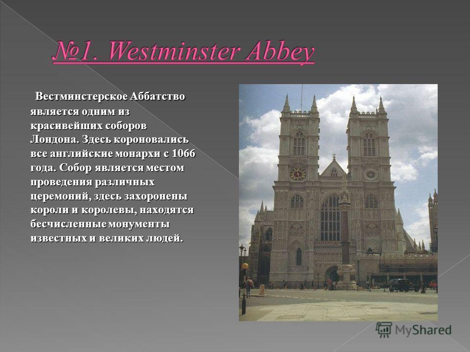 Вестминстерское Аббатство является одним из красивейших соборов Лондона. Здесь короновались все английские монархи с 1066 года. Собор является местом проведения различных церемоний, здесь захоронены короли и королевы, находятся бесчисленные монументы