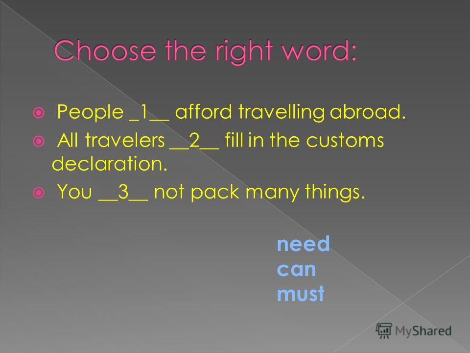 People _1__ afford travelling abroad. All travelers __2__ fill in the customs declaration. You __3__ not pack many things. need can must