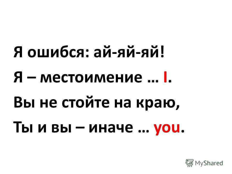Я ошибся: ай-яй-яй! Я – местоимение … I. Вы не стойте на краю, Ты и вы – иначе … you.