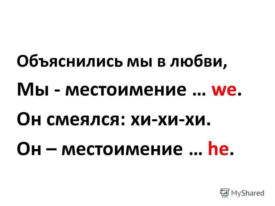 Объяснились мы в любви, Мы - местоимение … we. Он смеялся: хи-хи-хи. Он – местоимение … he.