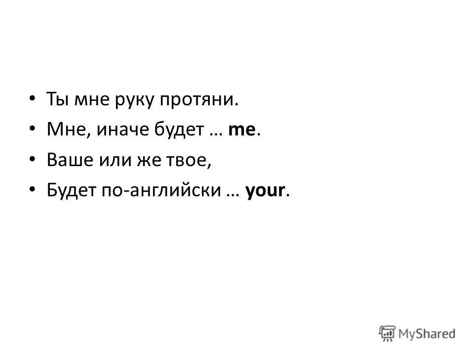 Ты мне руку протяни. Мне, иначе будет … me. Ваше или же твое, Будет по-английски … your.