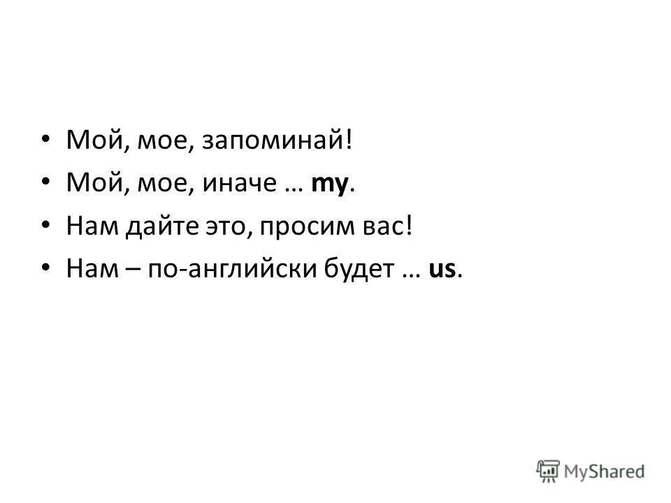 Мой, мое, запоминай! Мой, мое, иначе … my. Нам дайте это, просим вас! Нам – по-английски будет … us.